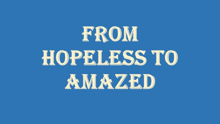 From Hopeless to Amazed
